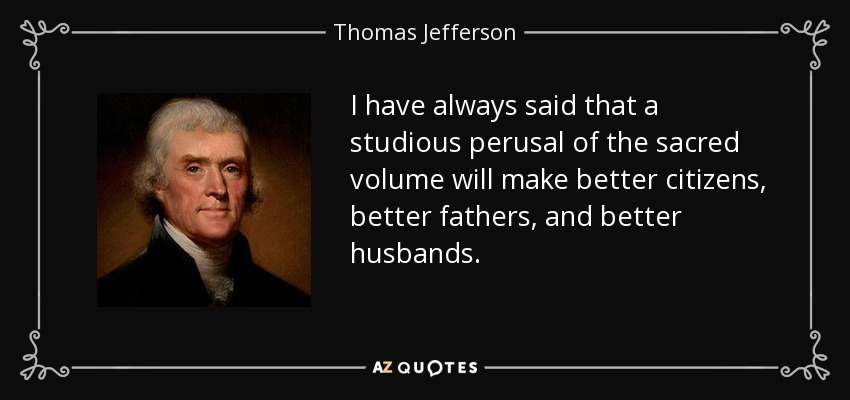 I have always said that a studious perusal of the sacred volume will make better citizens, better fathers, and better husbands. - Thomas Jefferson