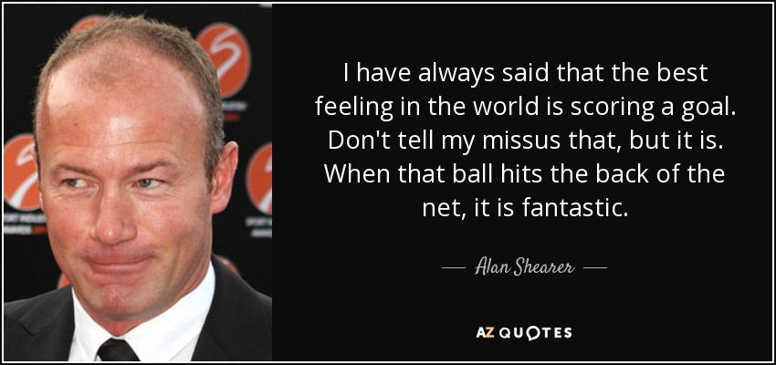 I have always said that the best feeling in the world is scoring a goal. Don't tell my missus that, but it is. When that ball hits the back of the net, it is fantastic. - Alan Shearer