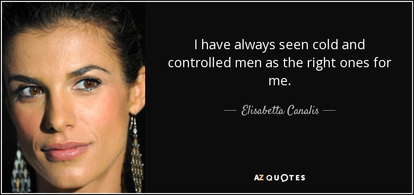 I have always seen cold and controlled men as the right ones for me. - Elisabetta Canalis