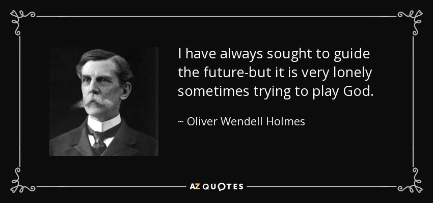 I have always sought to guide the future-but it is very lonely sometimes trying to play God. - Oliver Wendell Holmes, Jr.