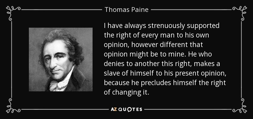 I have always strenuously supported the right of every man to his own opinion, however different that opinion might be to mine. He who denies to another this right, makes a slave of himself to his present opinion, because he precludes himself the right of changing it. - Thomas Paine