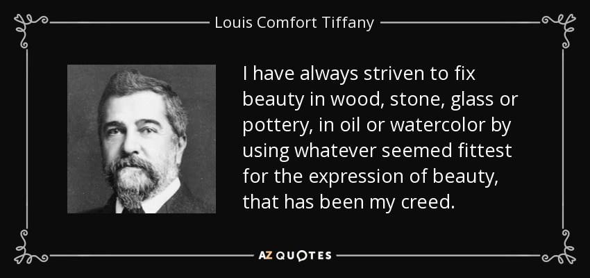 I have always striven to fix beauty in wood, stone, glass or pottery, in oil or watercolor by using whatever seemed fittest for the expression of beauty, that has been my creed. - Louis Comfort Tiffany