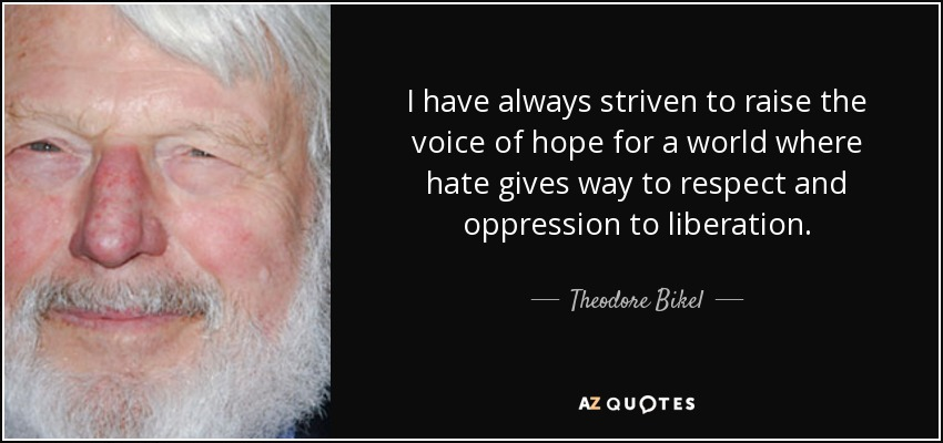 I have always striven to raise the voice of hope for a world where hate gives way to respect and oppression to liberation. - Theodore Bikel
