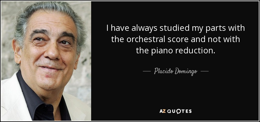 I have always studied my parts with the orchestral score and not with the piano reduction. - Placido Domingo
