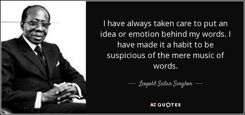 I have always taken care to put an idea or emotion behind my words. I have made it a habit to be suspicious of the mere music of words. - Leopold Sedar Senghor