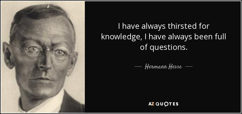 I have always thirsted for knowledge, I have always been full of questions. - Hermann Hesse