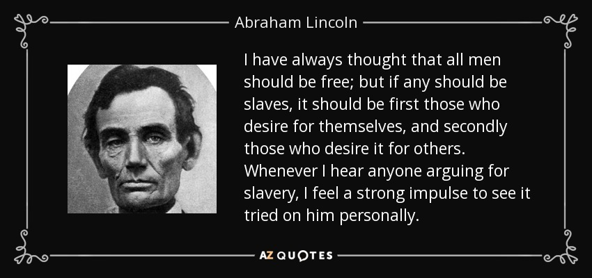 I have always thought that all men should be free; but if any should be slaves, it should be first those who desire for themselves, and secondly those who desire it for others. Whenever I hear anyone arguing for slavery, I feel a strong impulse to see it tried on him personally. - Abraham Lincoln