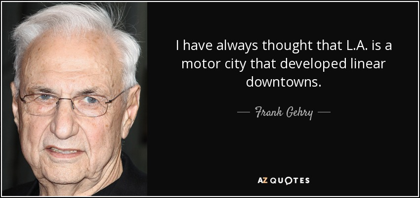 I have always thought that L.A. is a motor city that developed linear downtowns. - Frank Gehry