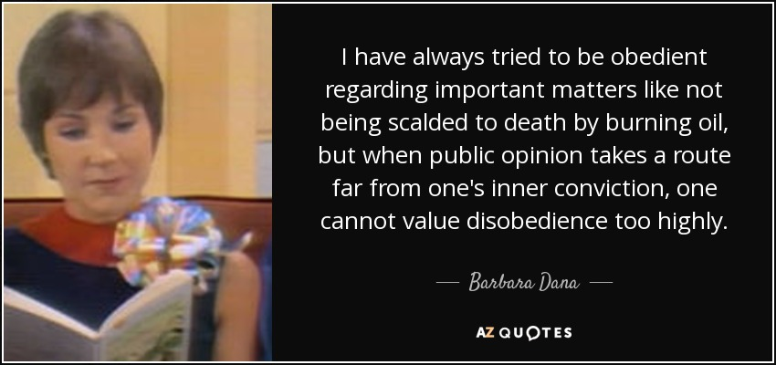 I have always tried to be obedient regarding important matters like not being scalded to death by burning oil, but when public opinion takes a route far from one's inner conviction, one cannot value disobedience too highly. - Barbara Dana