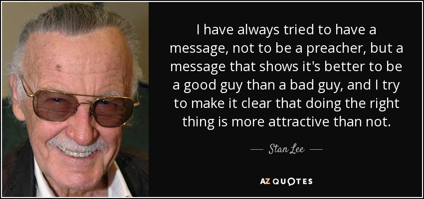 I have always tried to have a message, not to be a preacher, but a message that shows it's better to be a good guy than a bad guy, and I try to make it clear that doing the right thing is more attractive than not. - Stan Lee