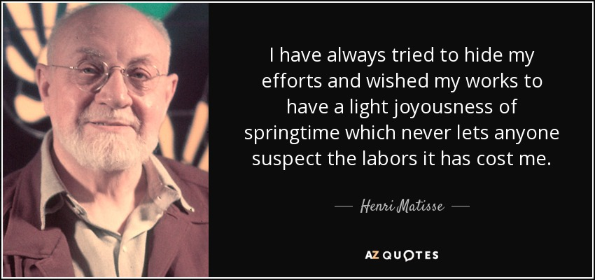I have always tried to hide my efforts and wished my works to have a light joyousness of springtime which never lets anyone suspect the labors it has cost me. - Henri Matisse