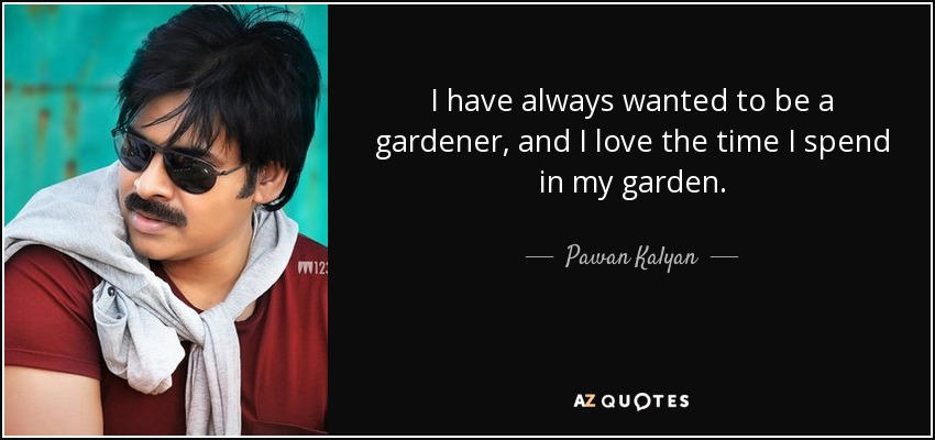 I have always wanted to be a gardener, and I love the time I spend in my garden. - Pawan Kalyan