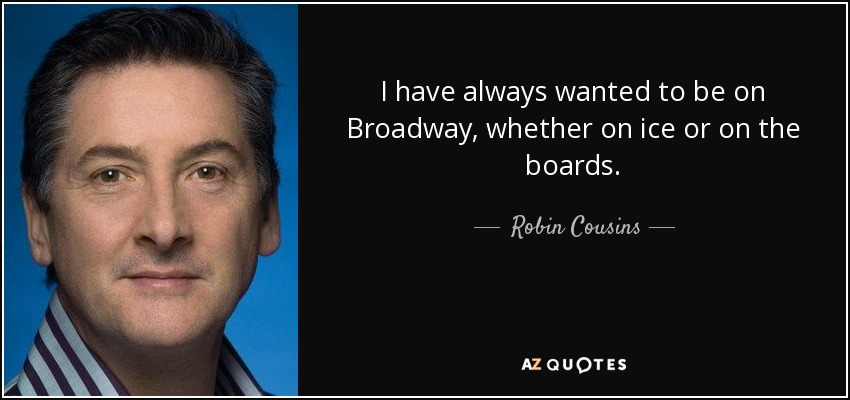I have always wanted to be on Broadway, whether on ice or on the boards. - Robin Cousins