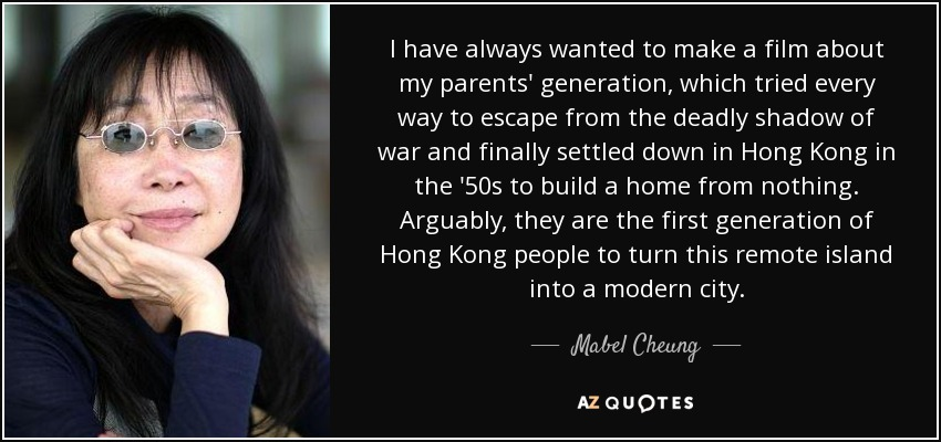 I have always wanted to make a film about my parents' generation, which tried every way to escape from the deadly shadow of war and finally settled down in Hong Kong in the '50s to build a home from nothing. Arguably, they are the first generation of Hong Kong people to turn this remote island into a modern city. - Mabel Cheung