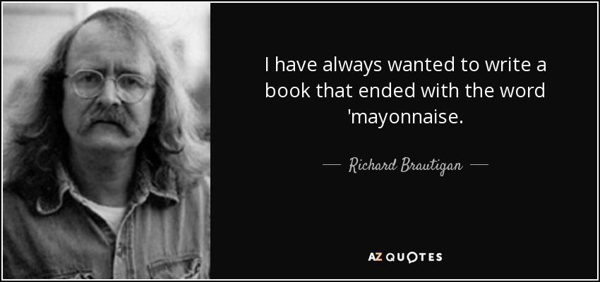 I have always wanted to write a book that ended with the word 'mayonnaise. - Richard Brautigan