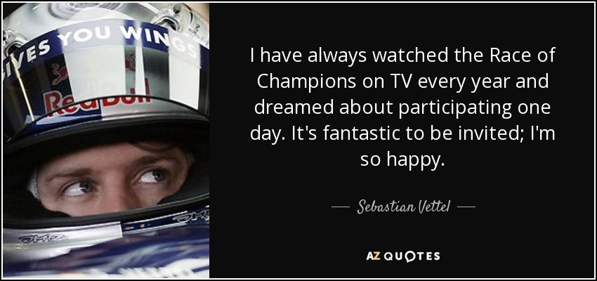 I have always watched the Race of Champions on TV every year and dreamed about participating one day. It's fantastic to be invited; I'm so happy. - Sebastian Vettel