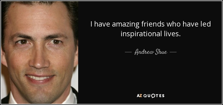 I have amazing friends who have led inspirational lives. - Andrew Shue