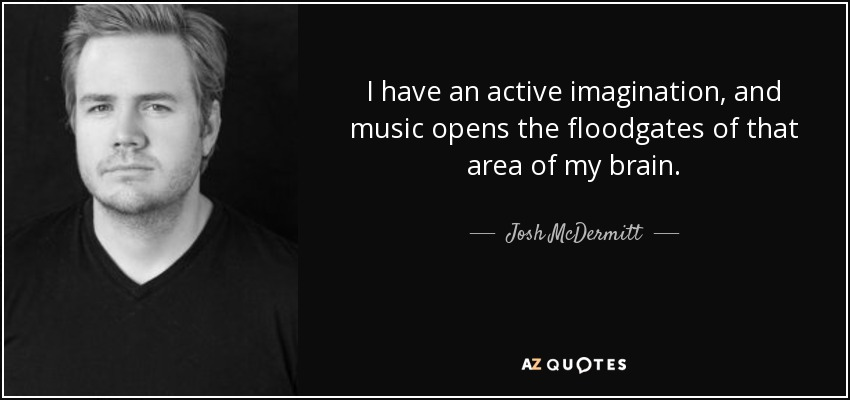 I have an active imagination, and music opens the floodgates of that area of my brain. - Josh McDermitt