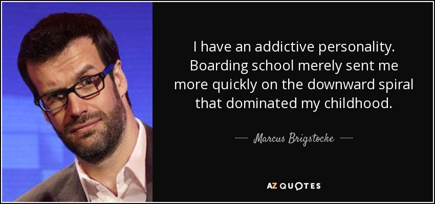 I have an addictive personality. Boarding school merely sent me more quickly on the downward spiral that dominated my childhood. - Marcus Brigstocke