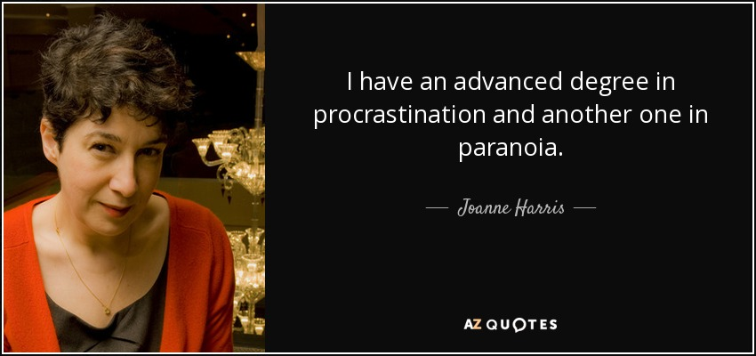I have an advanced degree in procrastination and another one in paranoia. - Joanne Harris