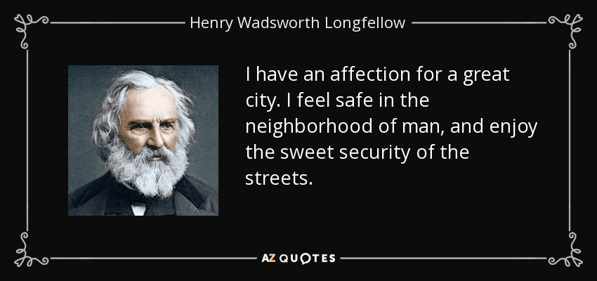I have an affection for a great city. I feel safe in the neighborhood of man, and enjoy the sweet security of the streets. - Henry Wadsworth Longfellow