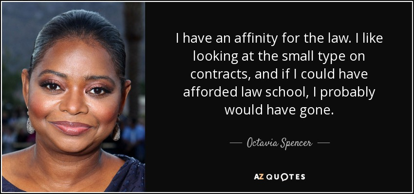 I have an affinity for the law. I like looking at the small type on contracts, and if I could have afforded law school, I probably would have gone. - Octavia Spencer