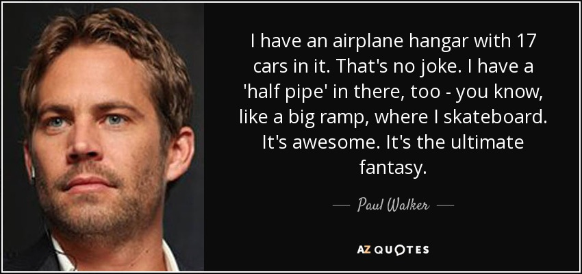 I have an airplane hangar with 17 cars in it. That's no joke. I have a 'half pipe' in there, too - you know, like a big ramp, where I skateboard. It's awesome. It's the ultimate fantasy. - Paul Walker