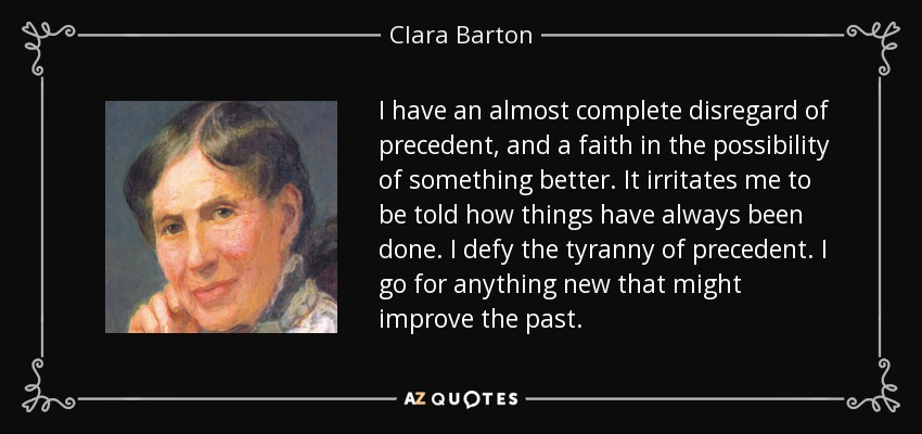I have an almost complete disregard of precedent, and a faith in the possibility of something better. It irritates me to be told how things have always been done. I defy the tyranny of precedent. I go for anything new that might improve the past. - Clara Barton