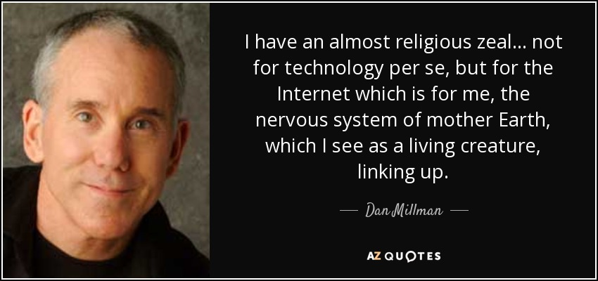 I have an almost religious zeal... not for technology per se, but for the Internet which is for me, the nervous system of mother Earth, which I see as a living creature, linking up. - Dan Millman
