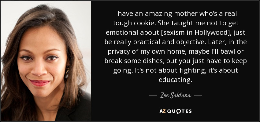 I have an amazing mother who's a real tough cookie. She taught me not to get emotional about [sexism in Hollywood], just be really practical and objective. Later, in the privacy of my own home, maybe I'll bawl or break some dishes, but you just have to keep going. It's not about fighting, it's about educating. - Zoe Saldana