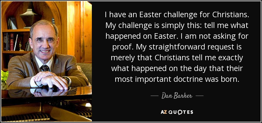 I have an Easter challenge for Christians. My challenge is simply this: tell me what happened on Easter. I am not asking for proof. My straightforward request is merely that Christians tell me exactly what happened on the day that their most important doctrine was born. - Dan Barker