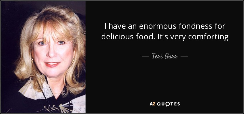I have an enormous fondness for delicious food. It's very comforting - Teri Garr