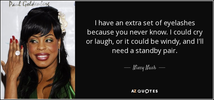 I have an extra set of eyelashes because you never know. I could cry or laugh, or it could be windy, and I'll need a standby pair. - Niecy Nash