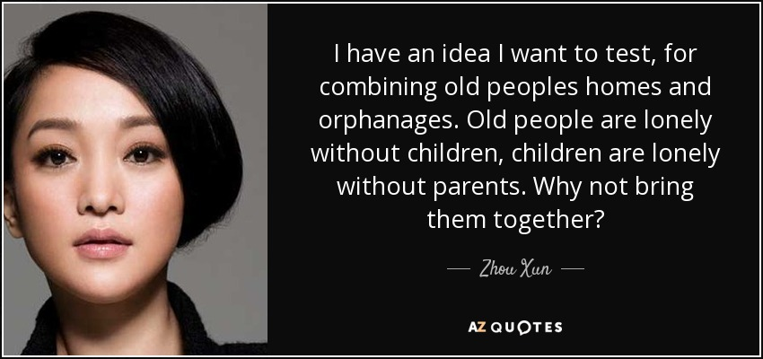 I have an idea I want to test, for combining old peoples homes and orphanages. Old people are lonely without children, children are lonely without parents. Why not bring them together? - Zhou Xun