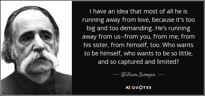 I have an idea that most of all he is running away from love, because it's too big and too demanding. He's running away from us--from you, from me, from his sister, from himself, too. Who wants to be himself, who wants to be so little, and so captured and limited? - William Saroyan