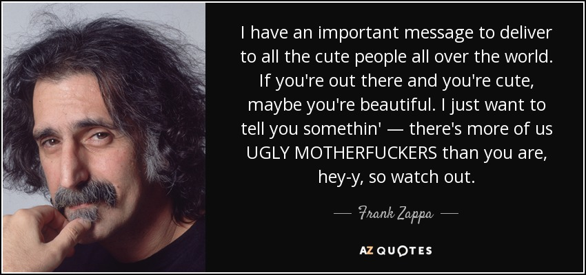 I have an important message to deliver to all the cute people all over the world. If you're out there and you're cute, maybe you're beautiful. I just want to tell you somethin' — there's more of us UGLY MOTHERFUCKERS than you are, hey-y, so watch out. - Frank Zappa