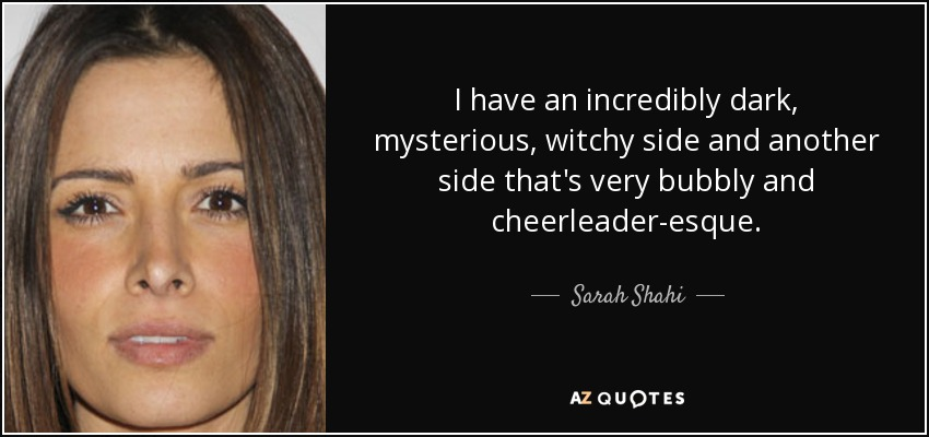 I have an incredibly dark, mysterious, witchy side and another side that's very bubbly and cheerleader-esque. - Sarah Shahi