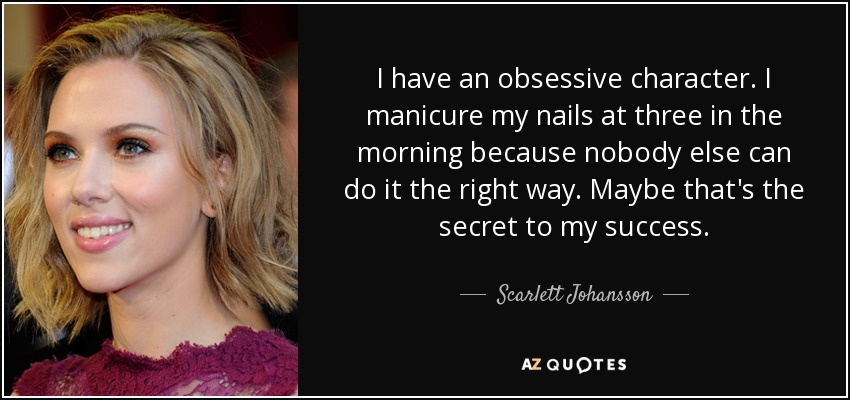 I have an obsessive character. I manicure my nails at three in the morning because nobody else can do it the right way. Maybe that's the secret to my success. - Scarlett Johansson