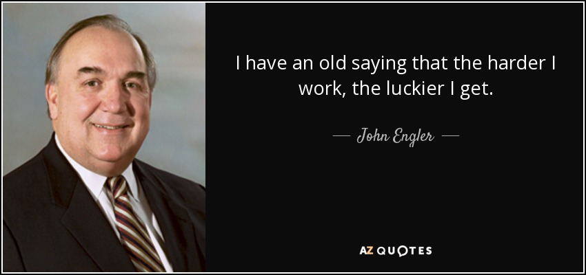 I have an old saying that the harder I work, the luckier I get. - John Engler
