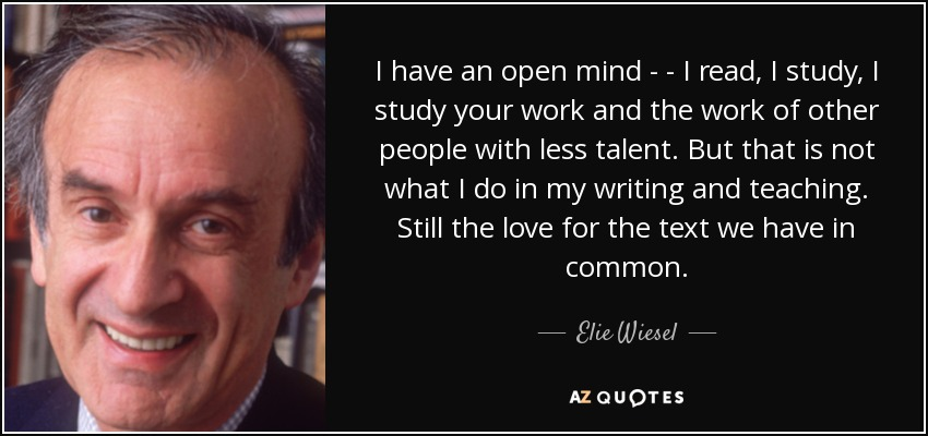 I have an open mind - - I read, I study, I study your work and the work of other people with less talent. But that is not what I do in my writing and teaching. Still the love for the text we have in common. - Elie Wiesel