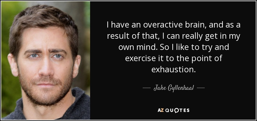 I have an overactive brain, and as a result of that, I can really get in my own mind. So I like to try and exercise it to the point of exhaustion. - Jake Gyllenhaal