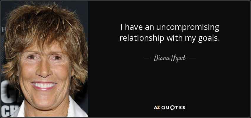 I have an uncompromising relationship with my goals. - Diana Nyad