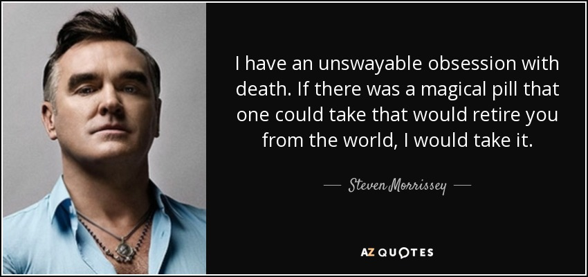 I have an unswayable obsession with death. If there was a magical pill that one could take that would retire you from the world, I would take it. - Steven Morrissey