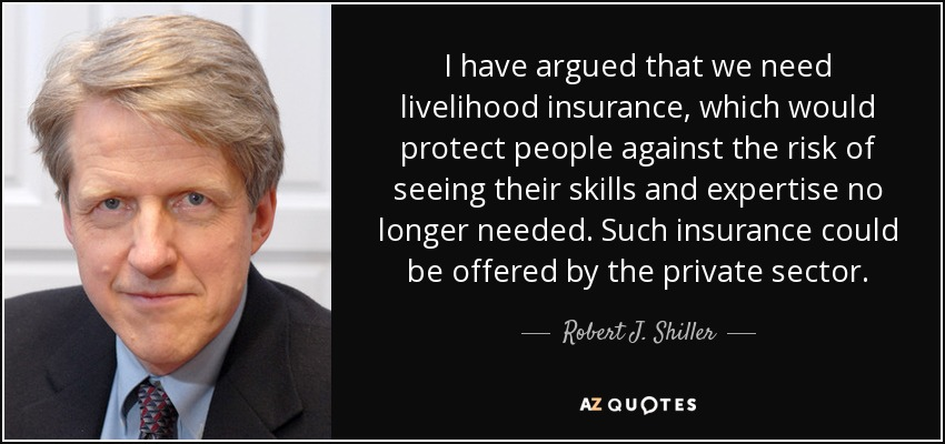 I have argued that we need livelihood insurance, which would protect people against the risk of seeing their skills and expertise no longer needed. Such insurance could be offered by the private sector. - Robert J. Shiller