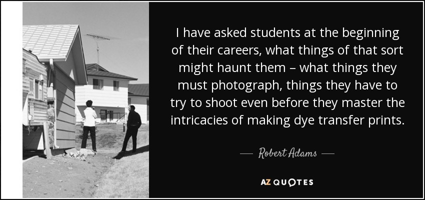 I have asked students at the beginning of their careers, what things of that sort might haunt them – what things they must photograph, things they have to try to shoot even before they master the intricacies of making dye transfer prints. - Robert Adams
