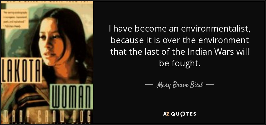 I have become an environmentalist, because it is over the environment that the last of the Indian Wars will be fought. - Mary Brave Bird