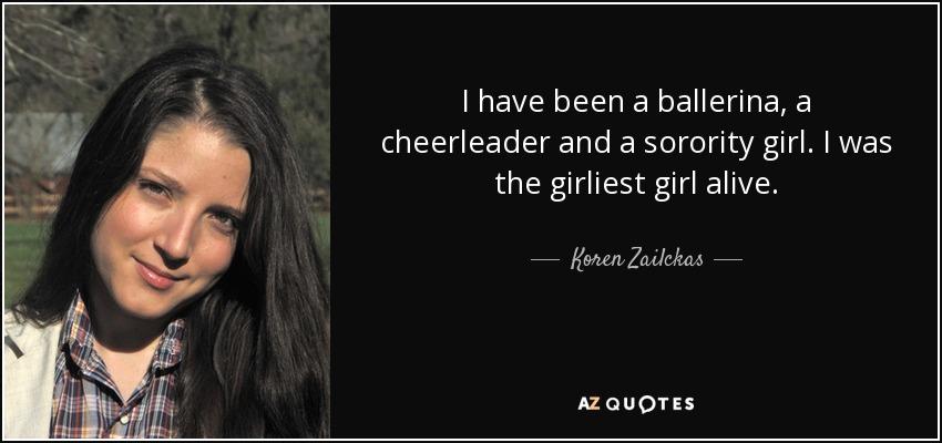 I have been a ballerina, a cheerleader and a sorority girl. I was the girliest girl alive. - Koren Zailckas