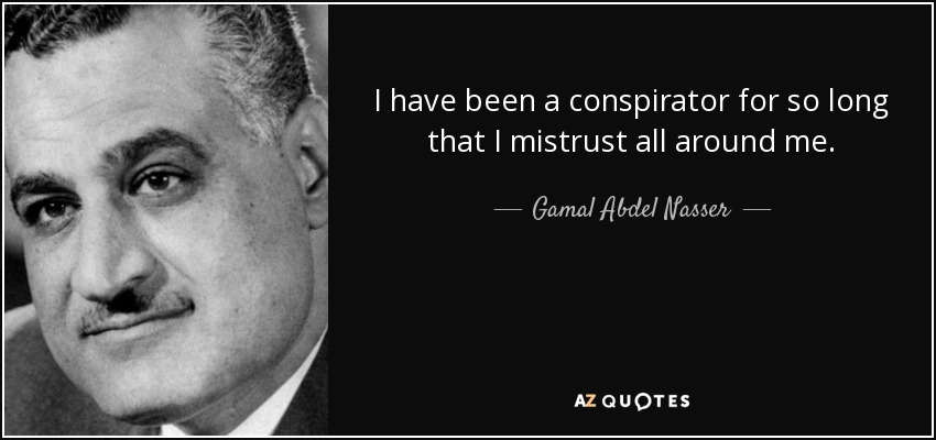 I have been a conspirator for so long that I mistrust all around me. - Gamal Abdel Nasser