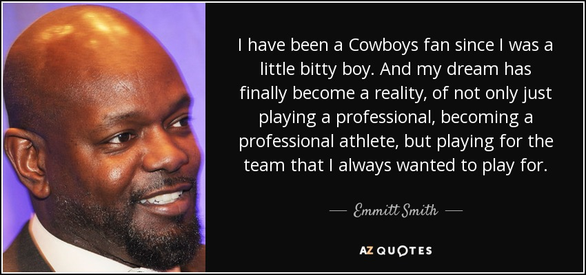 I have been a Cowboys fan since I was a little bitty boy. And my dream has finally become a reality, of not only just playing a professional, becoming a professional athlete, but playing for the team that I always wanted to play for. - Emmitt Smith