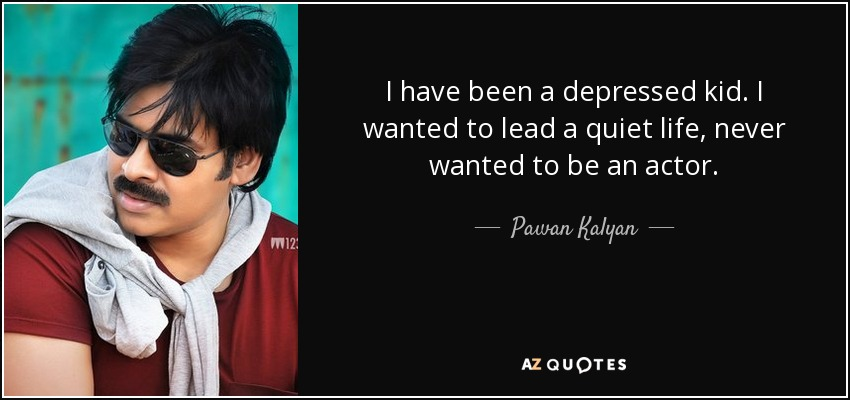 I have been a depressed kid. I wanted to lead a quiet life, never wanted to be an actor. - Pawan Kalyan